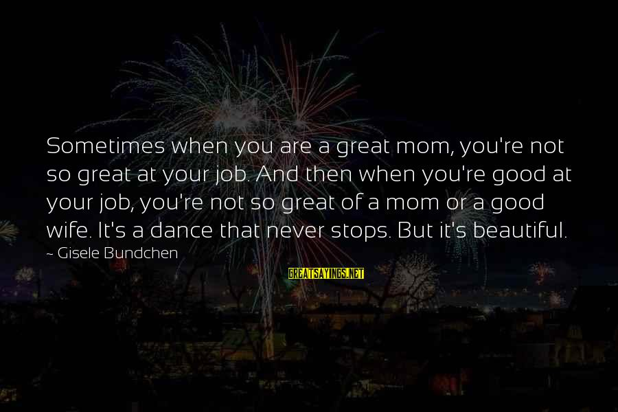 Stops Sayings By Gisele Bundchen: Sometimes when you are a great mom, you're not so great at your job. And