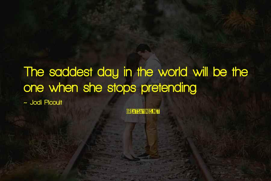 Stops Sayings By Jodi Picoult: The saddest day in the world will be the one when she stops pretending.
