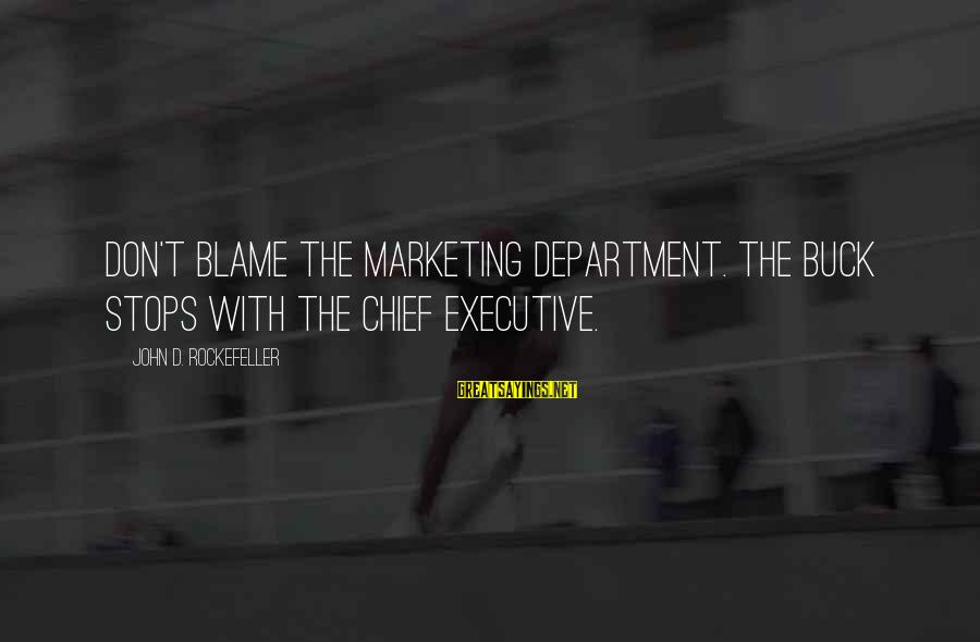 Stops Sayings By John D. Rockefeller: Don't blame the marketing department. The buck stops with the chief executive.