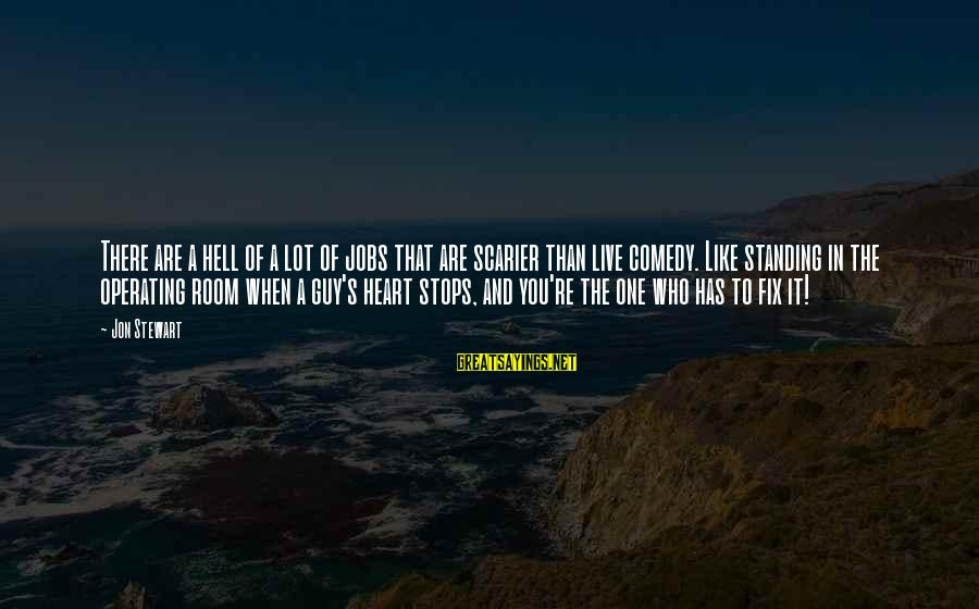Stops Sayings By Jon Stewart: There are a hell of a lot of jobs that are scarier than live comedy.