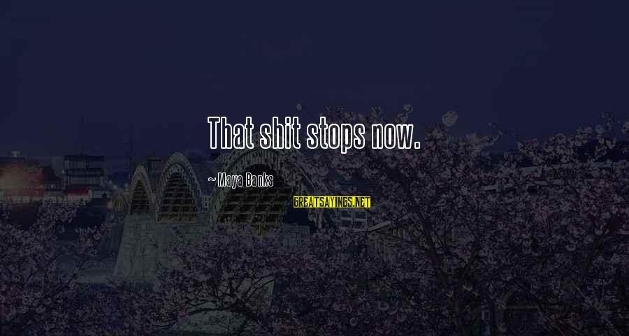 Stops Sayings By Maya Banks: That shit stops now.