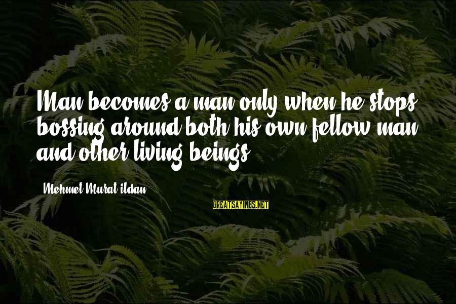 Stops Sayings By Mehmet Murat Ildan: Man becomes a man only when he stops bossing around both his own fellow man