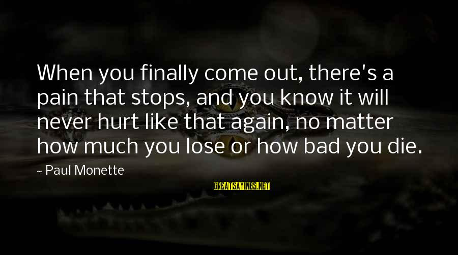 Stops Sayings By Paul Monette: When you finally come out, there's a pain that stops, and you know it will