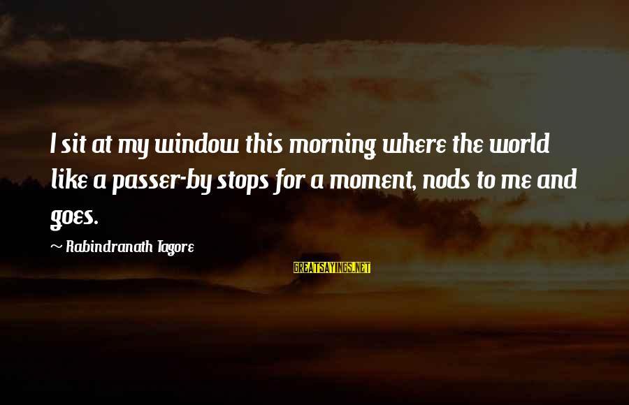 Stops Sayings By Rabindranath Tagore: I sit at my window this morning where the world like a passer-by stops for