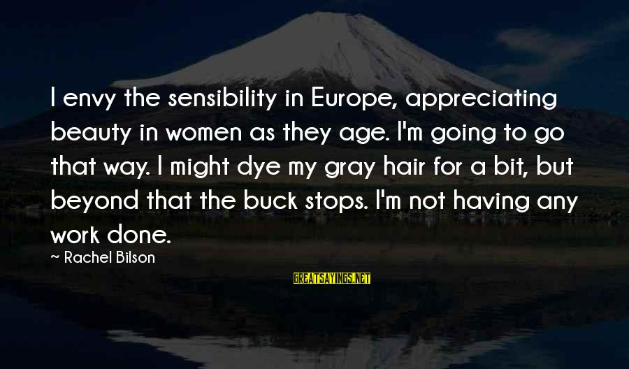 Stops Sayings By Rachel Bilson: I envy the sensibility in Europe, appreciating beauty in women as they age. I'm going