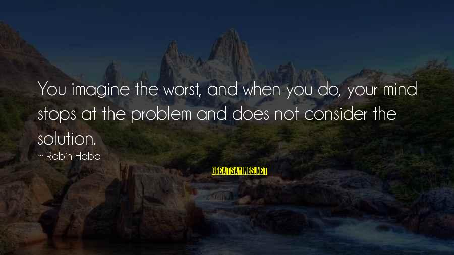 Stops Sayings By Robin Hobb: You imagine the worst, and when you do, your mind stops at the problem and