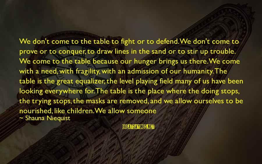 Stops Sayings By Shauna Niequist: We don't come to the table to fight or to defend. We don't come to