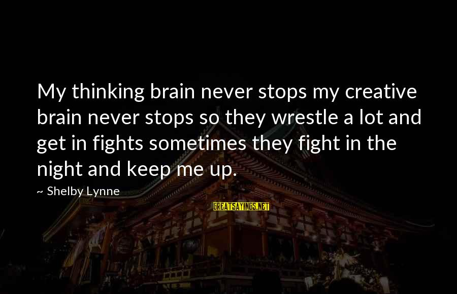 Stops Sayings By Shelby Lynne: My thinking brain never stops my creative brain never stops so they wrestle a lot