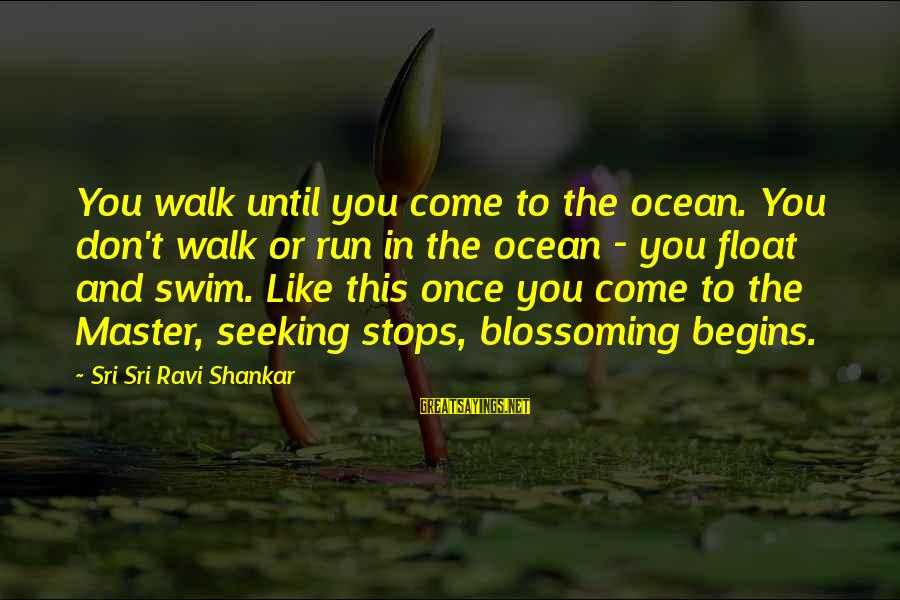 Stops Sayings By Sri Sri Ravi Shankar: You walk until you come to the ocean. You don't walk or run in the