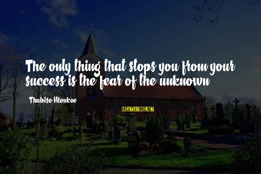 Stops Sayings By Thabiso Monkoe: The only thing that stops you from your success is the fear of the unknown