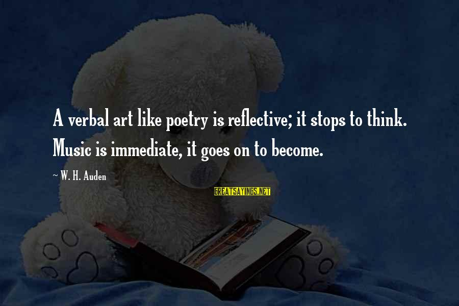 Stops Sayings By W. H. Auden: A verbal art like poetry is reflective; it stops to think. Music is immediate, it