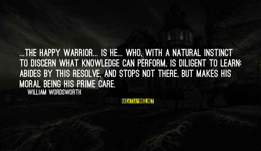 Stops Sayings By William Wordsworth: ...The happy Warrior... is he... who, with a natural instinct to discern what knowledge can
