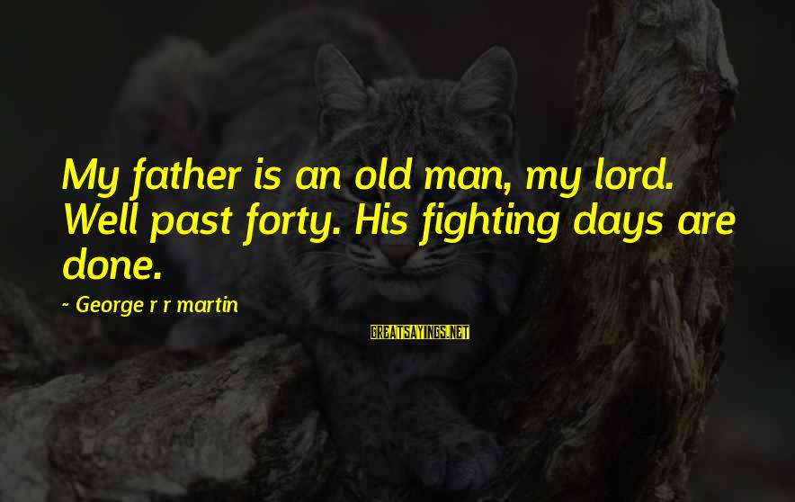 Storage Wars Memorable Sayings By George R R Martin: My father is an old man, my lord. Well past forty. His fighting days are
