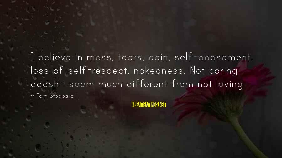 Storage Wars Memorable Sayings By Tom Stoppard: I believe in mess, tears, pain, self-abasement, loss of self-respect, nakedness. Not caring doesn't seem