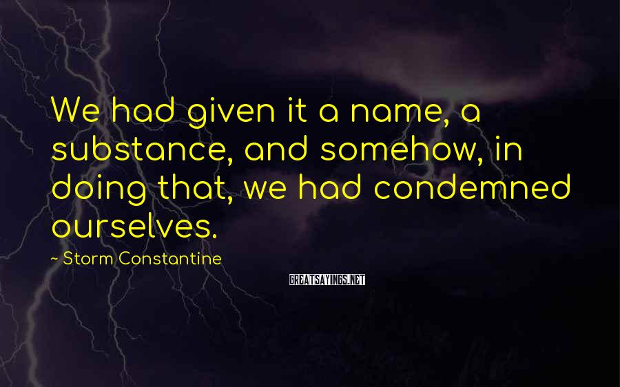 Storm Constantine Sayings: We had given it a name, a substance, and somehow, in doing that, we had