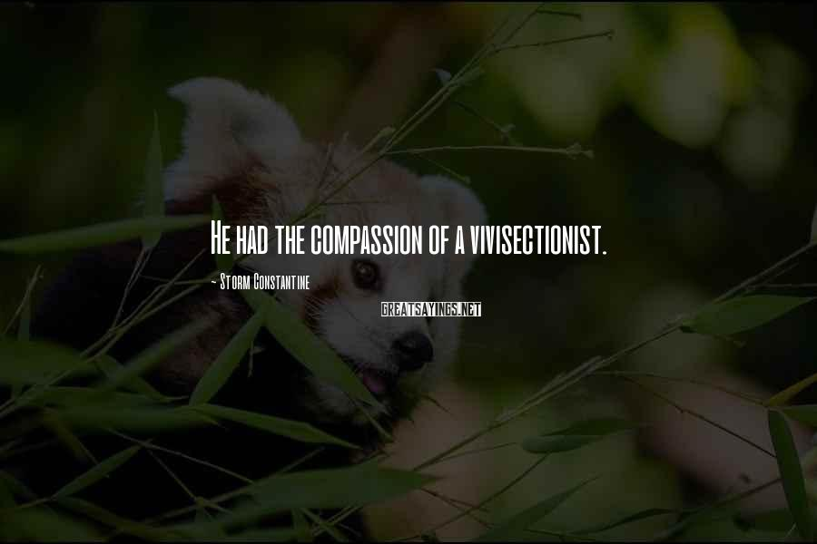Storm Constantine Sayings: He had the compassion of a vivisectionist.