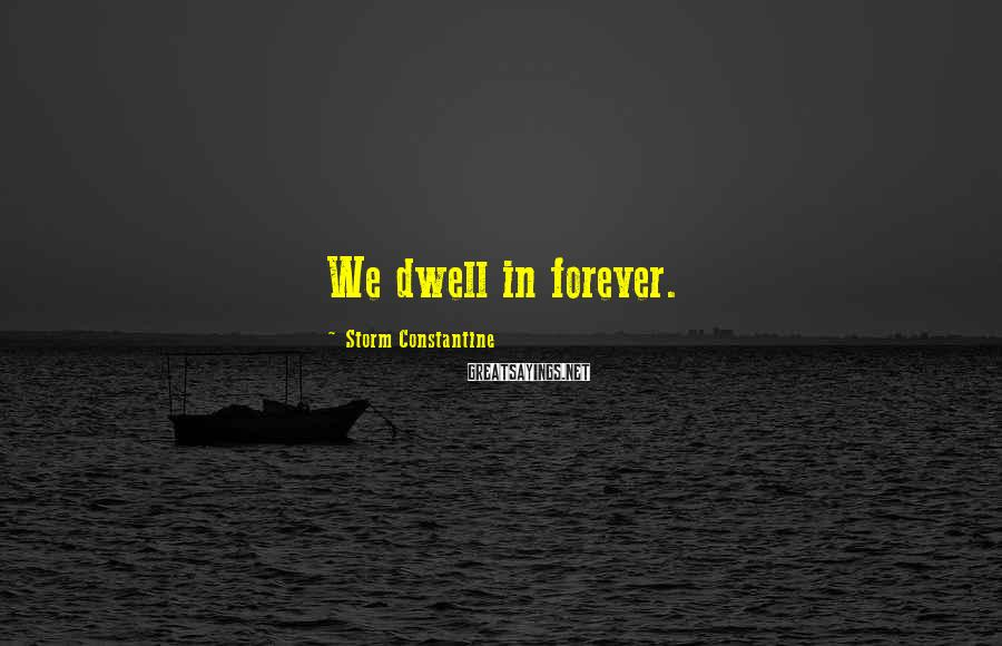 Storm Constantine Sayings: We dwell in forever.