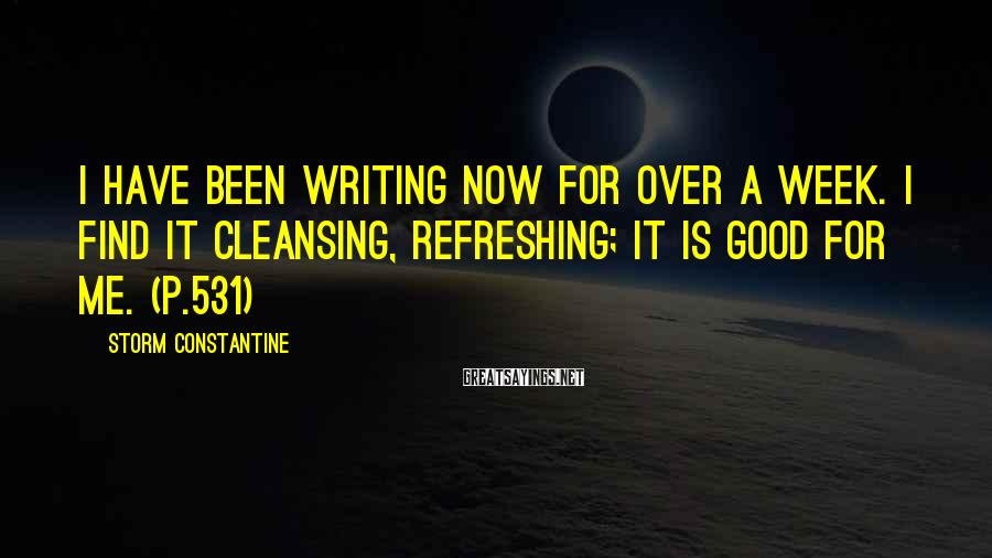 Storm Constantine Sayings: I have been writing now for over a week. I find it cleansing, refreshing; it