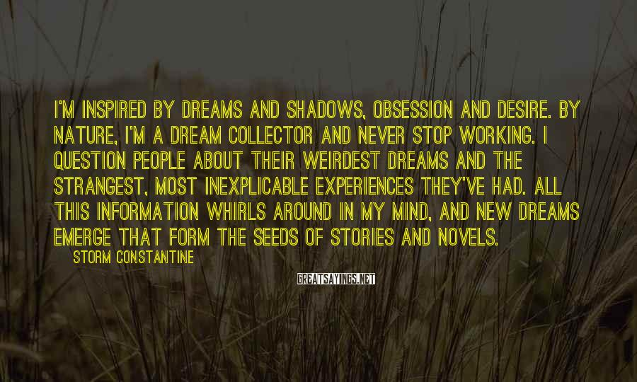 Storm Constantine Sayings: I'm inspired by dreams and shadows, obsession and desire. By nature, I'm a dream collector