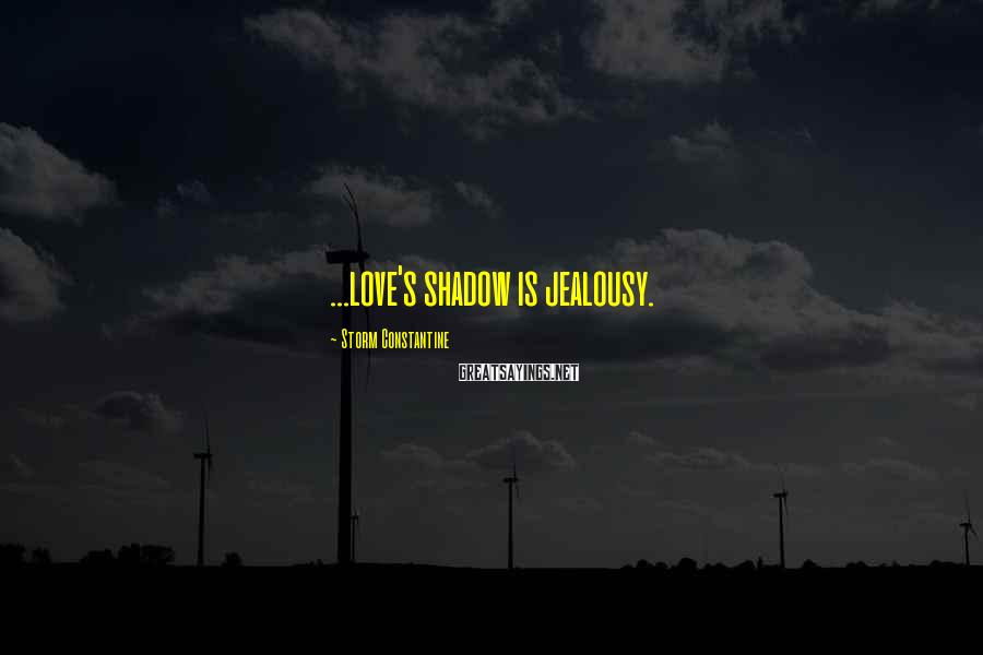 Storm Constantine Sayings: ...love's shadow is jealousy.