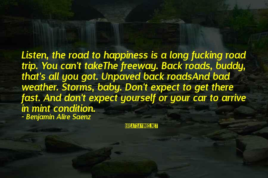 Storms In Your Life Sayings By Benjamin Alire Saenz: Listen, the road to happiness is a long fucking road trip. You can't takeThe freeway.