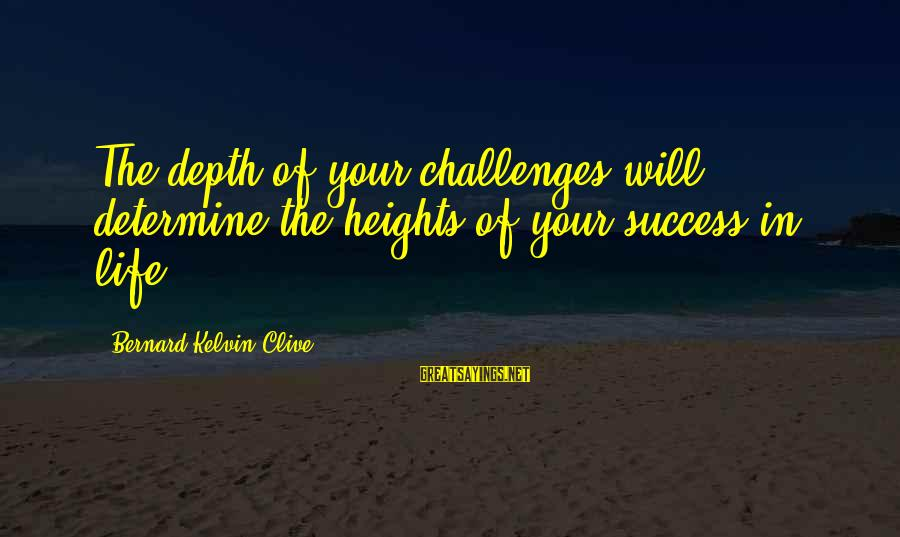 Storms In Your Life Sayings By Bernard Kelvin Clive: The depth of your challenges will determine the heights of your success in life