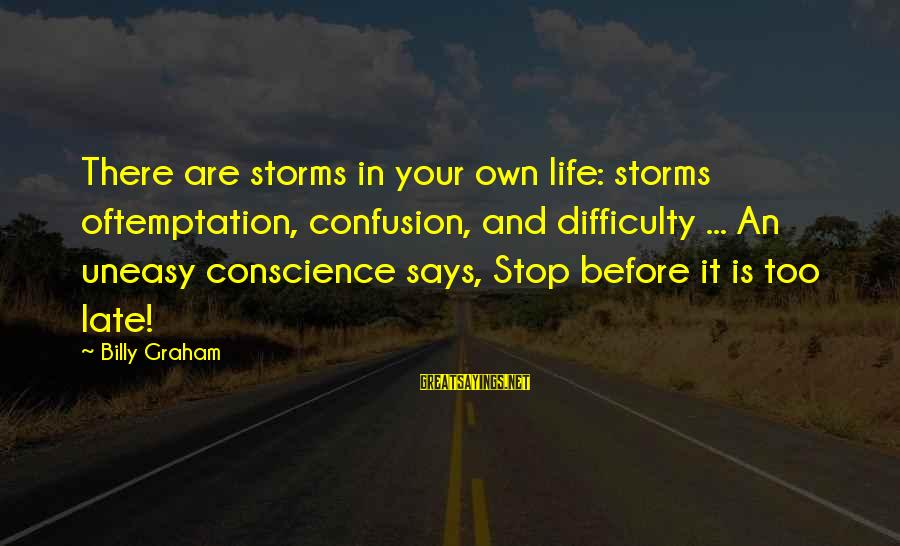 Storms In Your Life Sayings By Billy Graham: There are storms in your own life: storms oftemptation, confusion, and difficulty ... An uneasy
