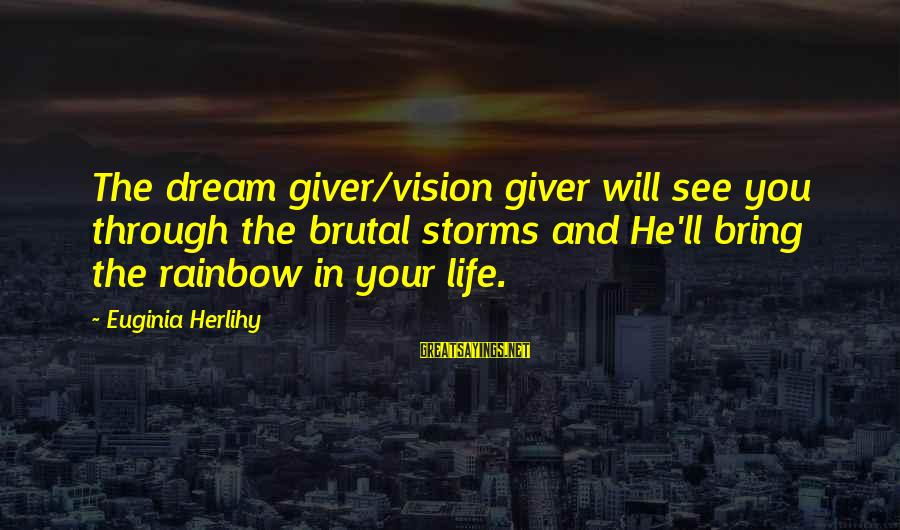 Storms In Your Life Sayings By Euginia Herlihy: The dream giver/vision giver will see you through the brutal storms and He'll bring the