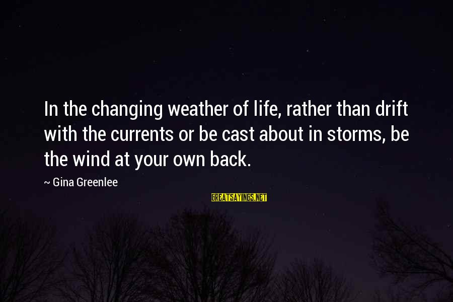 Storms In Your Life Sayings By Gina Greenlee: In the changing weather of life, rather than drift with the currents or be cast