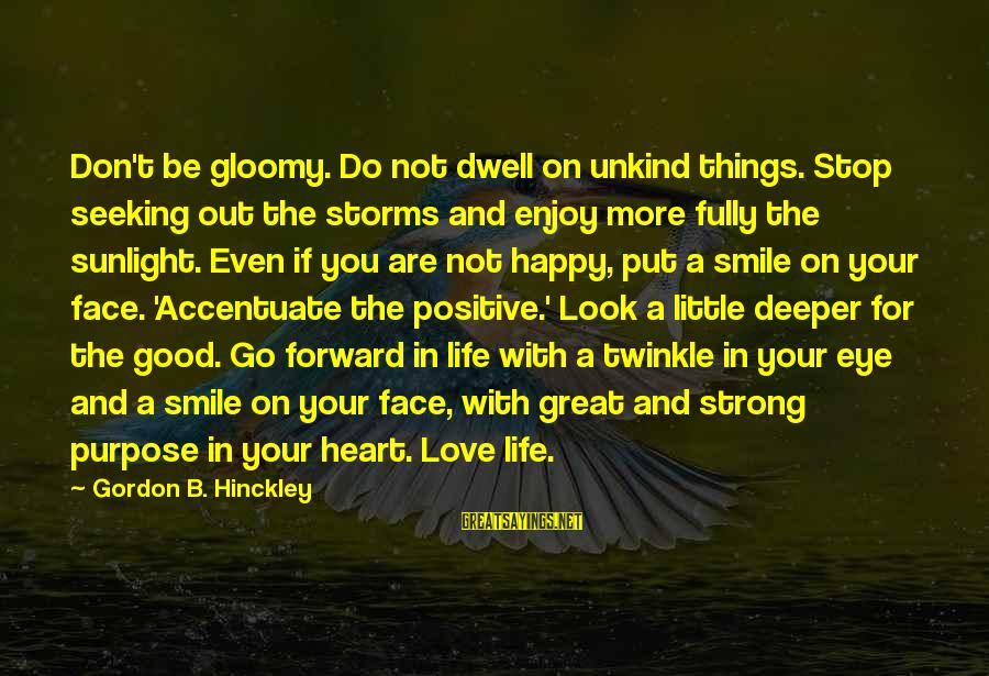 Storms In Your Life Sayings By Gordon B. Hinckley: Don't be gloomy. Do not dwell on unkind things. Stop seeking out the storms and