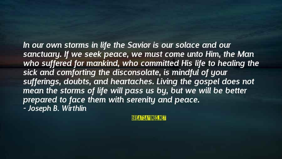 Storms In Your Life Sayings By Joseph B. Wirthlin: In our own storms in life the Savior is our solace and our sanctuary. If