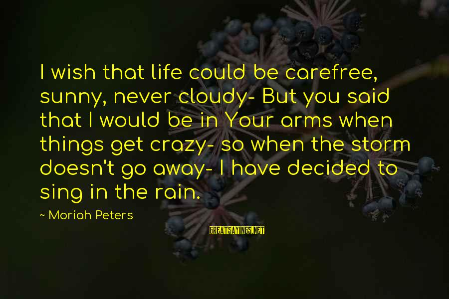 Storms In Your Life Sayings By Moriah Peters: I wish that life could be carefree, sunny, never cloudy- But you said that I