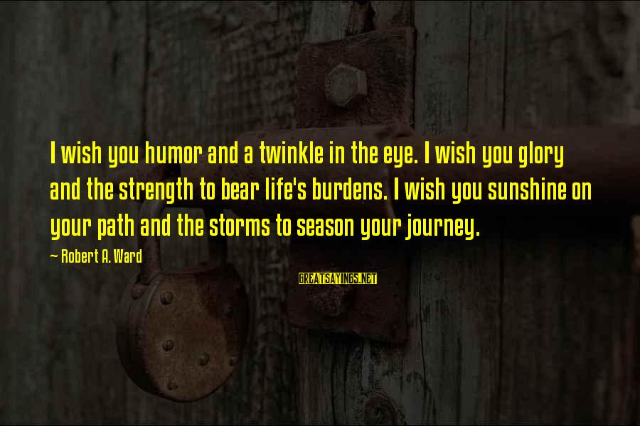 Storms In Your Life Sayings By Robert A. Ward: I wish you humor and a twinkle in the eye. I wish you glory and