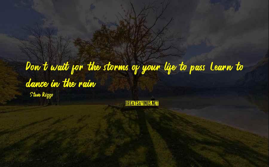 Storms In Your Life Sayings By Steve Rizzo: Don't wait for the storms of your life to pass. Learn to dance in the