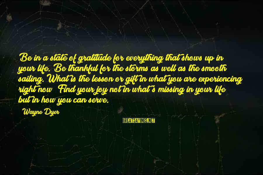 Storms In Your Life Sayings By Wayne Dyer: Be in a state of gratitude for everything that shows up in your life. Be