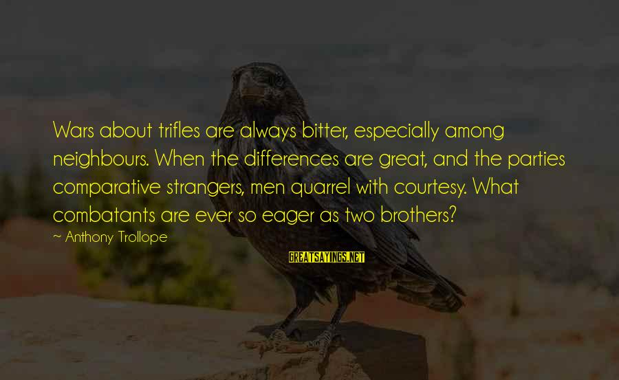 Strangers Sayings By Anthony Trollope: Wars about trifles are always bitter, especially among neighbours. When the differences are great, and