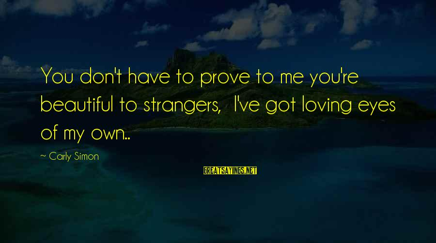 Strangers Sayings By Carly Simon: You don't have to prove to me you're beautiful to strangers, I've got loving eyes