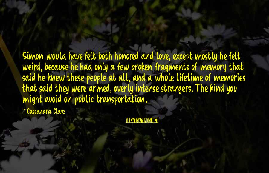 Strangers Sayings By Cassandra Clare: Simon would have felt both honored and love, except mostly he felt weird, because he