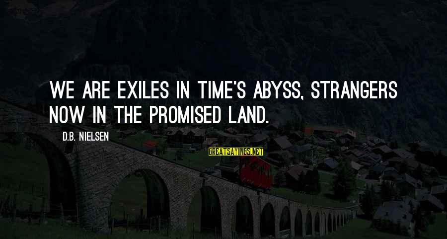 Strangers Sayings By D.B. Nielsen: We are exiles in Time's abyss, strangers now in the Promised Land.