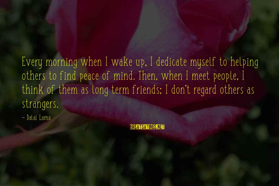 Strangers Sayings By Dalai Lama: Every morning when I wake up, I dedicate myself to helping others to find peace