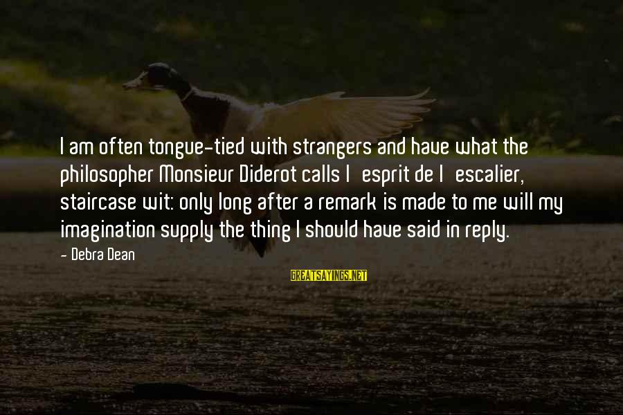 Strangers Sayings By Debra Dean: I am often tongue-tied with strangers and have what the philosopher Monsieur Diderot calls l'esprit