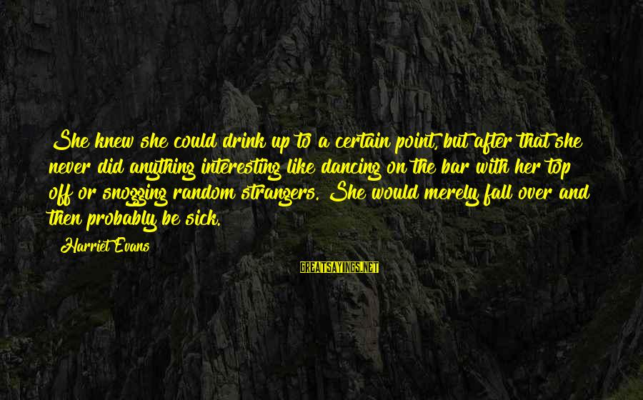 Strangers Sayings By Harriet Evans: She knew she could drink up to a certain point, but after that she never