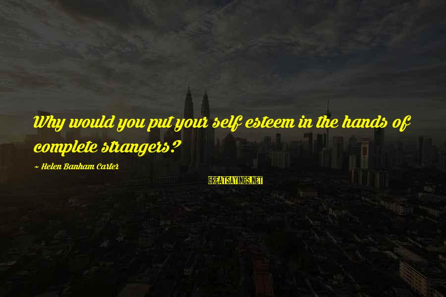 Strangers Sayings By Helen Banham Carter: Why would you put your self esteem in the hands of complete strangers?
