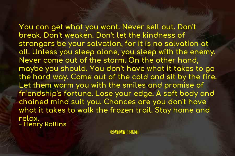 Strangers Sayings By Henry Rollins: You can get what you want. Never sell out. Don't break. Don't weaken. Don't let