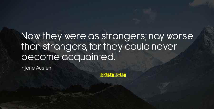 Strangers Sayings By Jane Austen: Now they were as strangers; nay worse than strangers, for they could never become acquainted.