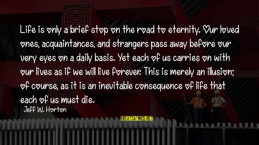 Strangers Sayings By Jeff W. Horton: Life is only a brief stop on the road to eternity. Our loved ones, acquaintances,