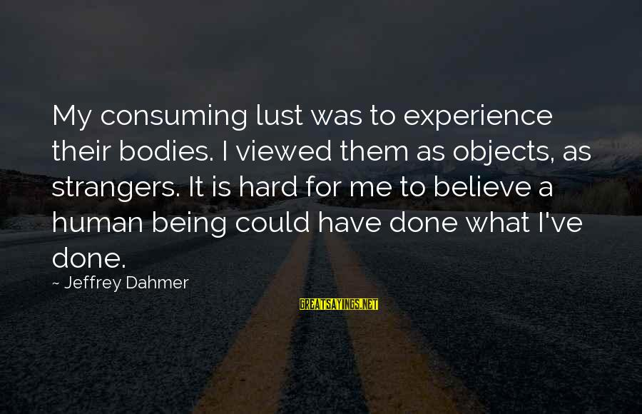 Strangers Sayings By Jeffrey Dahmer: My consuming lust was to experience their bodies. I viewed them as objects, as strangers.