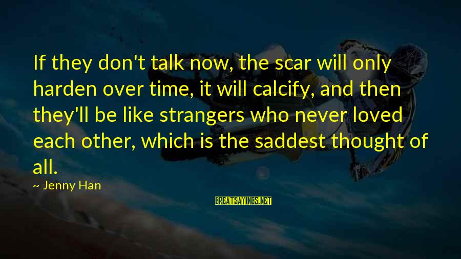 Strangers Sayings By Jenny Han: If they don't talk now, the scar will only harden over time, it will calcify,