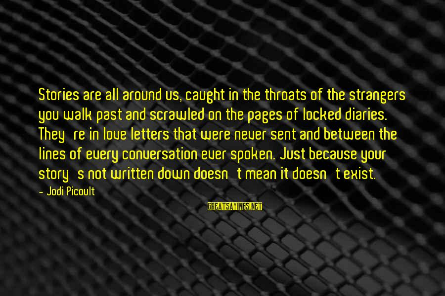 Strangers Sayings By Jodi Picoult: Stories are all around us, caught in the throats of the strangers you walk past