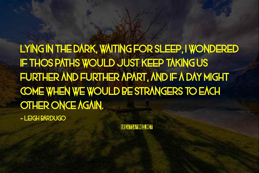 Strangers Sayings By Leigh Bardugo: Lying in the dark, waiting for sleep, I wondered if thos paths would just keep